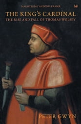 The King's Cardinal - The Rise and Fall of Thomas Wolsey ebook by Peter J Gwyn