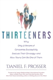 Thirteeners - Why Only 13 Percent of Companies Successfully Execute Their Strategy--and How Yours Can Be One of Them ebook by Daniel F. Prosser