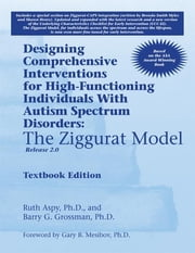 Designing Comprehensive Interventions for High-Functioning Individuals With Autism Spectrum Disorders: - The Ziggurat Model, Release 2.0 ebook by Ruth Aspy PhD,Barry Grossman PhD,Gary Mesibov PhD