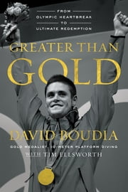 Greater Than Gold - From Olympic Heartbreak to Ultimate Redemption ebook by David Boudia,Tim Ellsworth