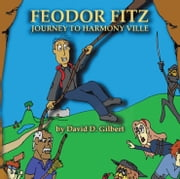 Feodor Fitz - Journey to Harmony Ville ebook by David D. Gilbert