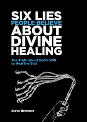 6 Lies People Believe About Divine Healing - The Truth About God's Will To Heal The Sick ebook by Steve Bremner