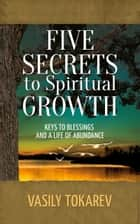 Five Secrets to Spiritual Growth ebook by Vasily Tokarev