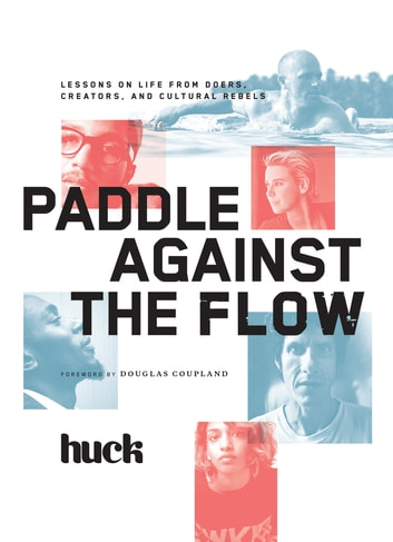 Paddle Against the Flow - Lessons on Life from Doers, Creators, and Cultural Rebels ebook by Huck Magazine