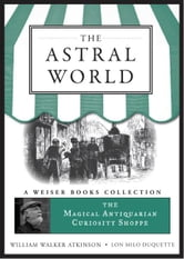 The Astral World - The Magical Antiquarian Curiosity Shoppe, A Weiser Books Collection ebook by Atkinson, William Walker,DuQuette, Lon Milo