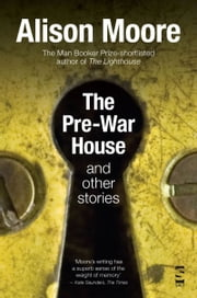 The Pre-War House and Other Stories ebook by Alison Moore