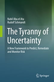 The Tyranny of Uncertainty - A New Framework to Predict, Remediate and Monitor Risk ebook by Nabil Abu el Ata,Rudolf Schmandt