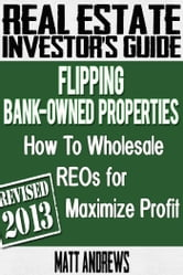 Real Estate Investor's Guide to Flipping Bank-Owned Properties: How to Wholesale REOs for Maximum Profit 2013 Edition ebook by Matt Andrews