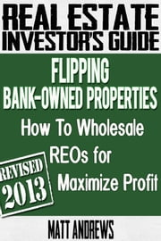 Real Estate Investor's Guide to Flipping Bank-Owned Properties: How to Wholesale REOs for Maximum Profit 2013 Edition ebook by Kobo.Web.Store.Products.Fields.ContributorFieldViewModel