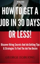 How To Get A Job In 30 Days Or Less!: Discover Insider Hiring Secrets On Applying & Interviewing For Any Job And Job Getting Tips & Strategies To Find The Job You Desire ebook by George Egbuonu