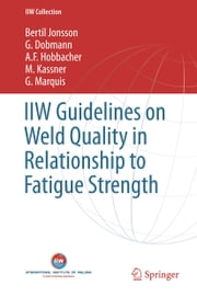 IIW Guidelines on Weld Quality in Relationship to Fatigue Strength ebook by Bertil Jonsson,G. Dobmann,A. F. Hobbacher,M. Kassner,G. Marquis