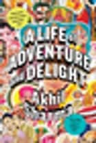 A Life of Adventure and Delight eBook by Akhil Sharma