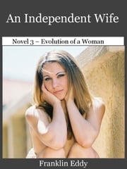 An Independent Wife - Evolution of a Woman, #3 ebook by Franklin Eddy
