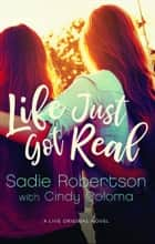 Life Just Got Real - A Live Original Novel ebook by Sadie Robertson, Cindy Coloma