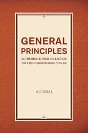 General Principles in the Risale-i Nur Collection for a True Understanding of Islam ebook by Ali Unal