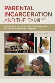 Parental Incarceration and the Family - Psychological and Social Effects of Imprisonment on Children, Parents, and Caregivers ebook by Joyce A. Arditti