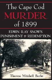 The Cape Cod Murder of 1899 - Edwin Ray Snow's Punishment & Redemption ebook by Theresa Mitchell Barbo