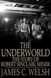 The Underworld - The Story of Robert Sinclair, Miner ebook by James C. Welsh