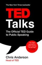 TED Talks - The official TED guide to public speaking: Tips and tricks for giving unforgettable speeches and presentations ebook by Chris Anderson