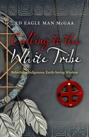 Calling to the White Tribe - Rebirthing Indigenous, Earth-Saving Wisdom ebook by Mr McGaa