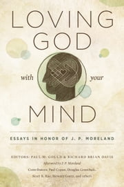 Loving God with Your Mind - Essays in Honor of J. P. Moreland ebook by Paul M. Gould,Richard Brian Davis