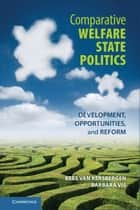 Comparative Welfare State Politics - Development, Opportunities, and Reform ebook by Kees van Kersbergen, Barbara Vis