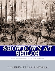 Showdown at Shiloh: The Lives and Careers of Ulysses S. Grant, William Tecumseh Sherman, Albert Sidney Johnston and P.G.T. Beauregard ebook by Charles River Editors