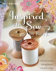 Inspired to Sew by Bari J. - 15 Pretty Projects, Sewing Secrets, Colorful Collage ebook by Bari J. Ackerman