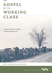 The Gospel of the Working Class - Labor's Southern Prophets in New Deal America ebook by Erik S. Gellman,Jarod Roll