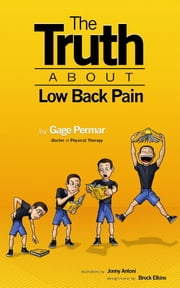 The Truth About Low Back Pain: Strength, mobility, and pain relief without drugs, injections, or surgery ebook by Brock Elkins,Jonny Antoni,Gage Permar