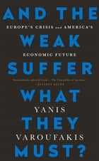 And the Weak Suffer What They Must? - Europe's Crisis and America's Economic Future eBook by Yanis Varoufakis