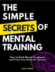 The Simple Secrets of Mental Training: How to Build Mental Toughness and Train Your Brain for Success ebook by Raza Imam