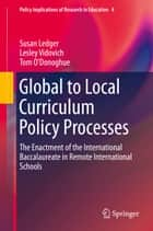 Global to Local Curriculum Policy Processes - The Enactment of the International Baccalaureate in Remote International Schools ebook by Susan Ledger, Lesley Vidovich, Tom O'Donoghue
