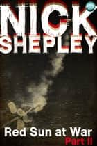 Red Sun at War Part II ebook by Nick Shepley