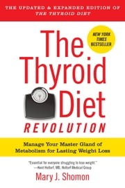 The Thyroid Diet Revolution - Manage Your Master Gland of Metabolism for Lasting Weight Loss ebook by Mary J. Shomon
