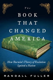 The Book That Changed America - How Darwin's Theory of Evolution Ignited a Nation ebook by Randall Fuller