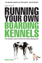 Running Your Own Boarding Kennels - The Complete Guide to Kennel and Cattery Management ebook by David Cavill