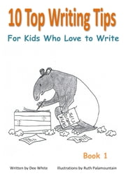 10 Top Writing Tips For Kids Who Love to Write ebook by Dee White