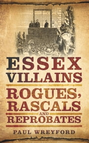Essex Villains - Rogues, Rascals & Reprobates ebook by Paul Wreyford