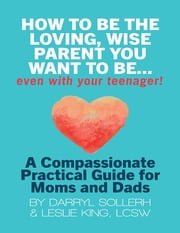 How to Be the Loving, Wise Parent You Want to Be...Even With Your Teenager!: A Compassionate, Practical Guide for Moms and Dads ebook by Darryl Sollerh,Leslie King, LCSW