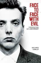 Face to Face with Evil - Conversations with Ian Brady ebook by Chris Cowley