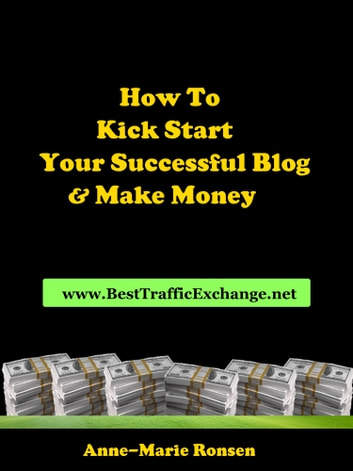How To Kick Start Your Successful Blog And Make Money ebook by Anne-Marie Ronsen