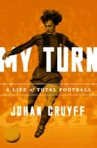 My Turn - A Life of Total Football ebook by Johan Cruyff