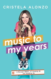 Music to My Years - A Mixtape Memoir of Growing Up and Standing Up ebook by Cristela Alonzo