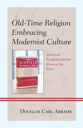 Old-Time Religion Embracing Modernist Culture - American Fundamentalism between the Wars ebook by Douglas Carl Abrams