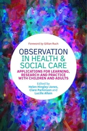 Observation in Health and Social Care - Applications for Learning, Research and Practice with Children and Adults ebook by Clare Parkinson, Lucille Allain, Helen Hingley-Jones,...