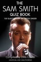 The Sam Smith Quiz Book - 100 Questions on the British Singer ebook by Chris Cowlin