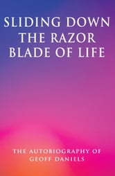 Sliding Down the Razor Blade of Life: The Autobiography of Geoff Daniels ebook by Geoffrey Daniels