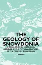 The Geology of Snowdonia - A Collection of Historical Articles on the Physical Features of the Peaks of Snowdonia ebook by Various