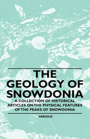 The Geology of Snowdonia - A Collection of Historical Articles on the Physical Features of the Peaks of Snowdonia ebook by Various Authors